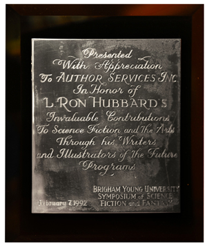 Honorary Plaque—Brigham Young University Symposium of Science Fiction & Fantasy: In honor of L. Ron Hubbard's invaluable contribution to the arts through the Writers and Illustrators of the Future programs.