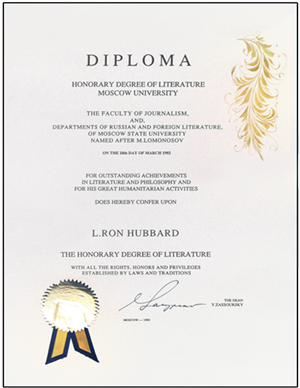"Honorary Doctorate of Literature—Moscow State University: Bestowed upon Mr. Hubbard by the Faculty of Journalism and Dept. of Russian Foreign Literature for ""outstanding achievements in literature and philosophy and for his great humanitarian activities."""